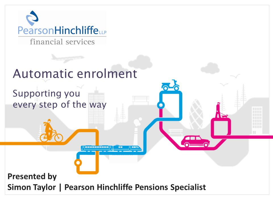 Automatic enrolment Supporting you every step of the way Presented by Simon Taylor | Pearson Hinchliffe Pensions Specialist