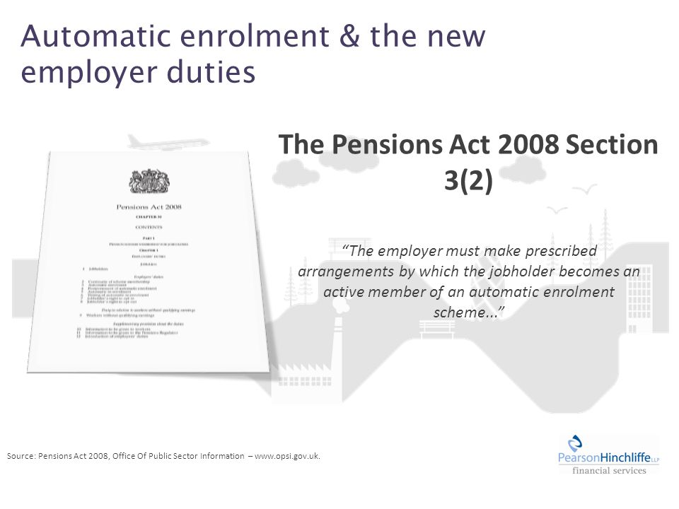 Automatic enrolment & the new employer duties The employer must make prescribed arrangements by which the jobholder becomes an active member of an automatic enrolment scheme... The Pensions Act 2008 Section 3(2) Source: Pensions Act 2008, Office Of Public Sector Information – www.opsi.gov.uk.
