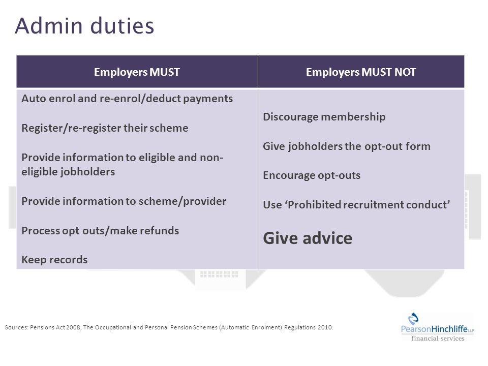 Admin duties Employers MUSTEmployers MUST NOT Auto enrol and re-enrol/deduct payments Register/re-register their scheme Provide information to eligible and non- eligible jobholders Provide information to scheme/provider Process opt outs/make refunds Keep records Discourage membership Give jobholders the opt-out form Encourage opt-outs Use 'Prohibited recruitment conduct' Give advice Sources: Pensions Act 2008, The Occupational and Personal Pension Schemes (Automatic Enrolment) Regulations 2010.