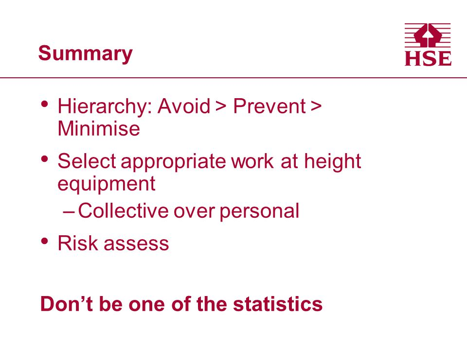 Summary Hierarchy: Avoid > Prevent > Minimise Select appropriate work at height equipment –Collective over personal Risk assess Don't be one of the statistics