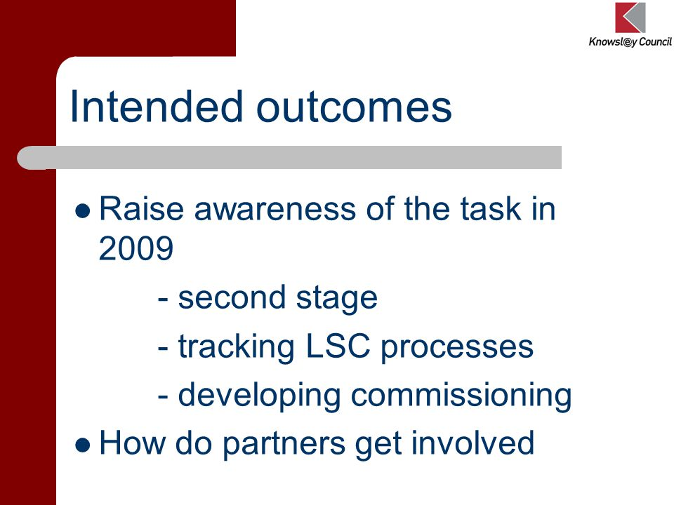 Intended outcomes Raise awareness of the task in 2009 - second stage - tracking LSC processes - developing commissioning How do partners get involved