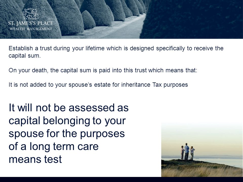 It will not be assessed as capital belonging to your spouse for the purposes of a long term care means test Establish a trust during your lifetime which is designed specifically to receive the capital sum.