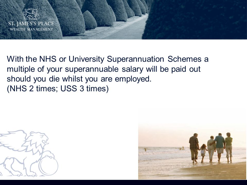 With the NHS or University Superannuation Schemes a multiple of your superannuable salary will be paid out should you die whilst you are employed.
