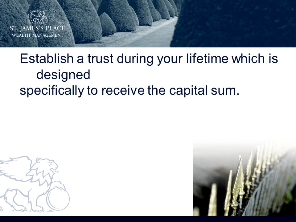 On your death, the capital sum is paid into this trust which means that: Establish a trust during your lifetime which is designed specifically to receive the capital sum.