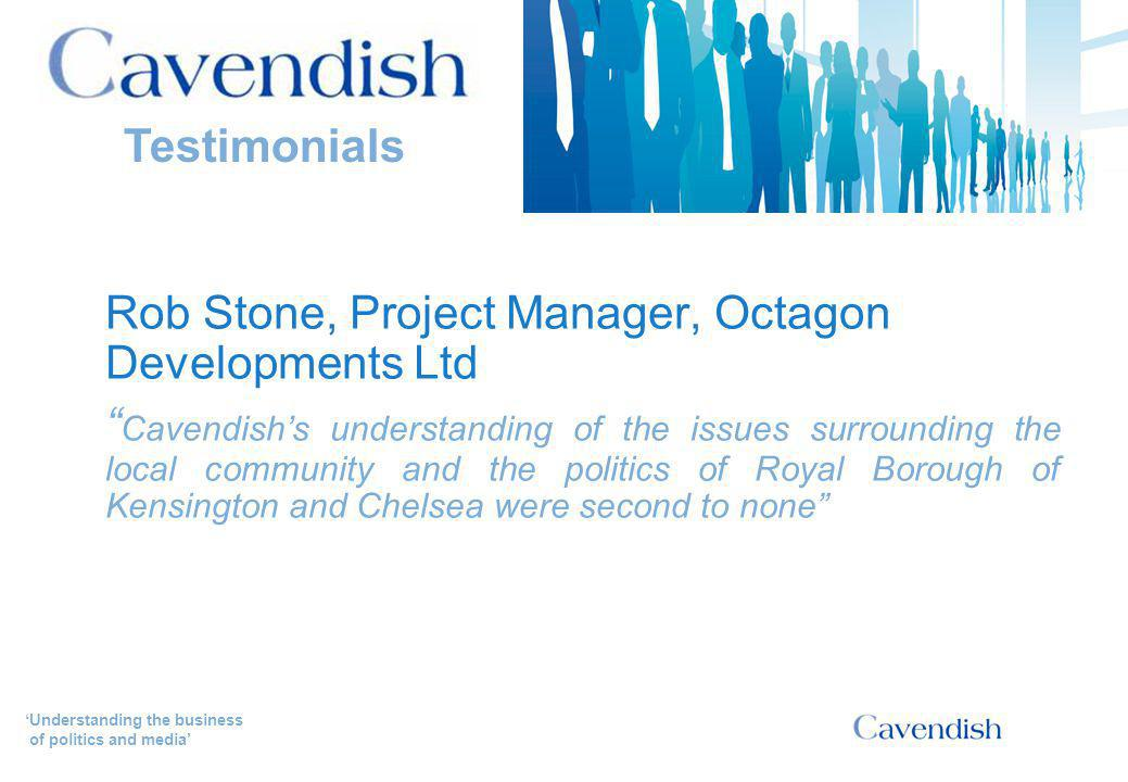 'Understanding the business of politics and media' Rob Stone, Project Manager, Octagon Developments Ltd Cavendish's understanding of the issues surrounding the local community and the politics of Royal Borough of Kensington and Chelsea were second to none Testimonials