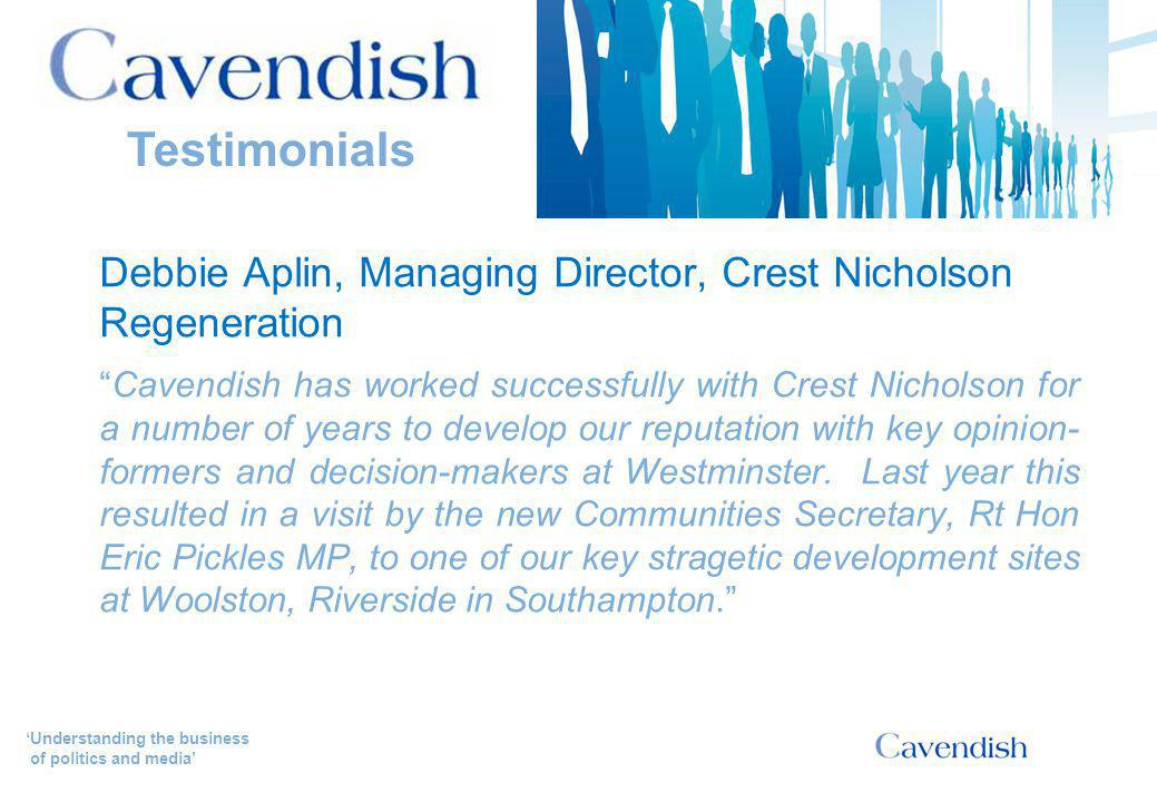 'Understanding the business of politics and media' Debbie Aplin, Managing Director, Crest Nicholson Regeneration Cavendish has worked successfully with Crest Nicholson for a number of years to develop our reputation with key opinion- formers and decision-makers at Westminster.