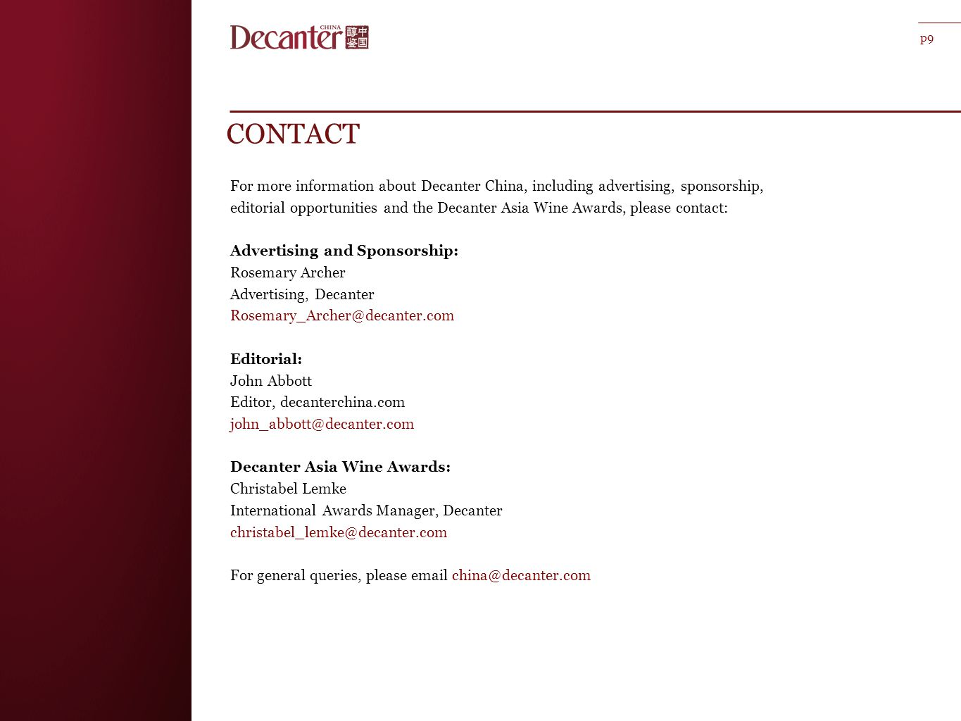 CONTACT For more information about Decanter China, including advertising, sponsorship, editorial opportunities and the Decanter Asia Wine Awards, please contact: Advertising and Sponsorship: Rosemary Archer Advertising, Decanter Rosemary_Archer@decanter.com Editorial: John Abbott Editor, decanterchina.com john_abbott@decanter.com Decanter Asia Wine Awards: Christabel Lemke International Awards Manager, Decanter christabel_lemke@decanter.com For general queries, please email china@decanter.com p9