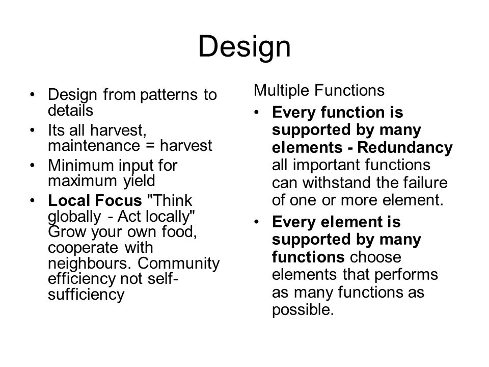 Design Design from patterns to details Its all harvest, maintenance = harvest Minimum input for maximum yield Local Focus Think globally - Act locally Grow your own food, cooperate with neighbours.