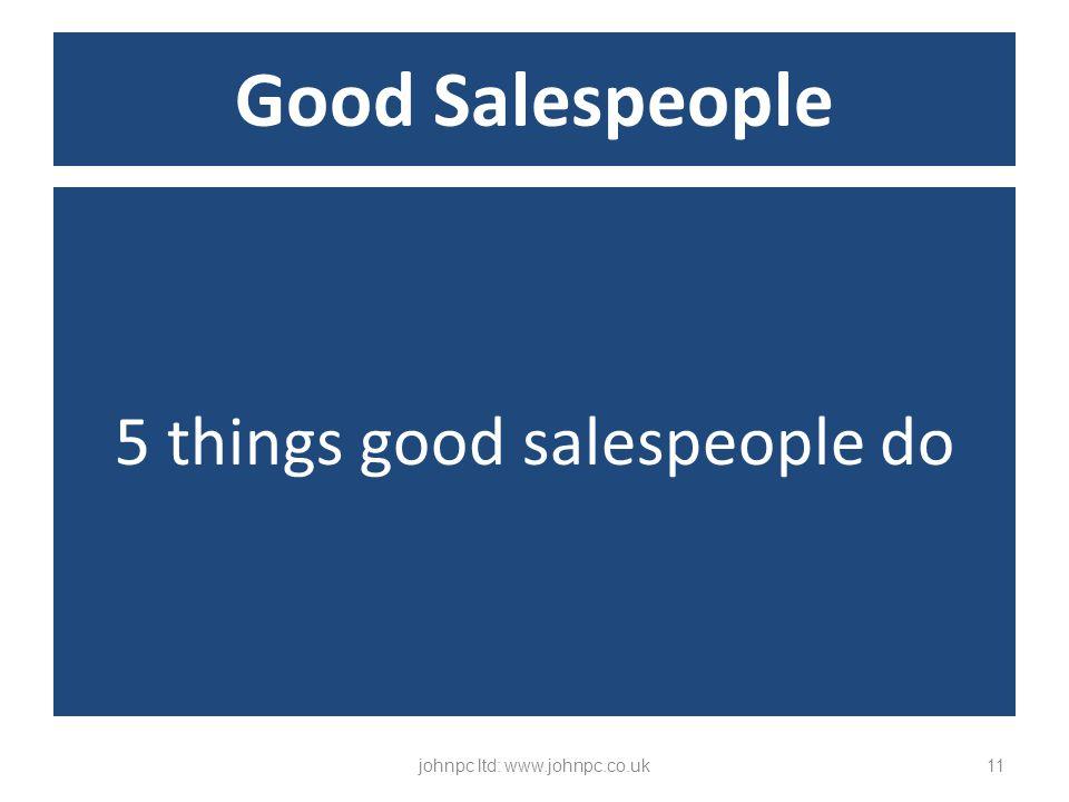 5 things good salespeople do johnpc ltd: www.johnpc.co.uk11 Good Salespeople