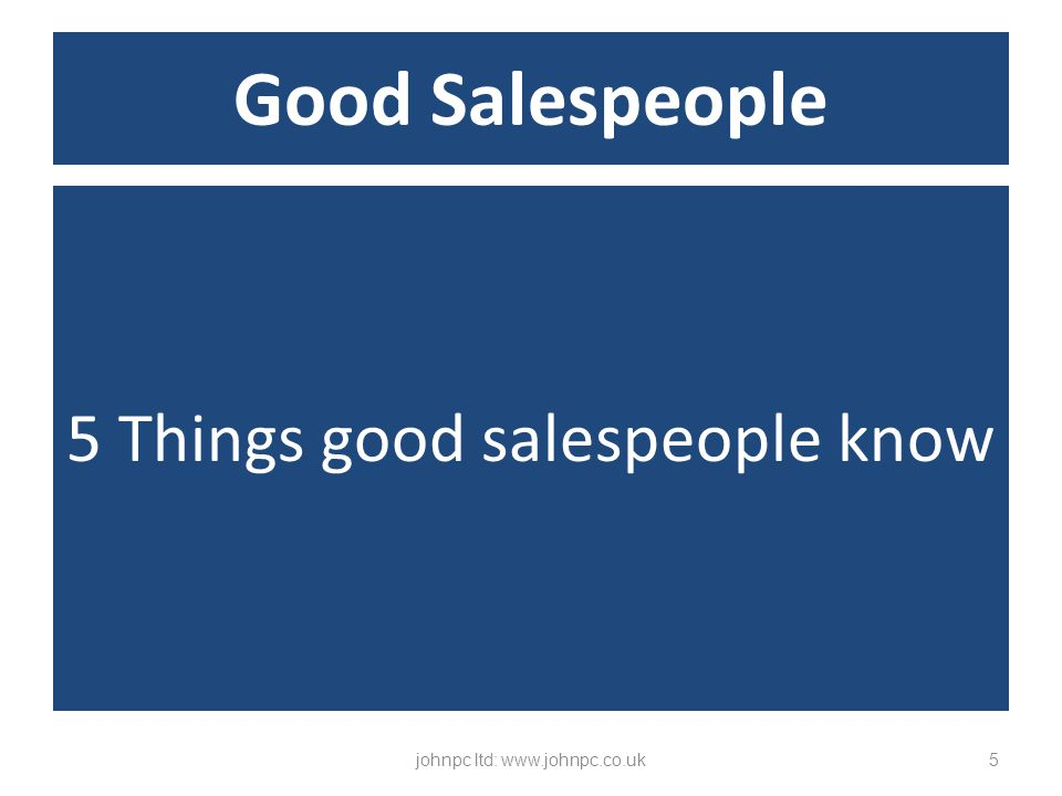 5 Things good salespeople know johnpc ltd: www.johnpc.co.uk5 Good Salespeople
