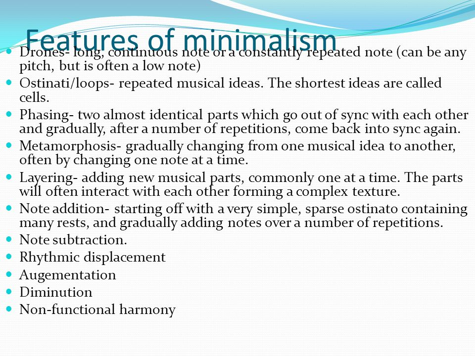 Features of minimalism Drones- long, continuous note or a constantly repeated note (can be any pitch, but is often a low note) Ostinati/loops- repeated musical ideas.