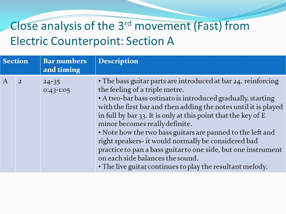 Close analysis of the 3 rd movement (Fast) from Electric Counterpoint: Section A SectionBar numbers and timing Description A224-35 0:43-1:05 The bass guitar parts are introduced at bar 24, reinforcing the feeling of a triple metre.
