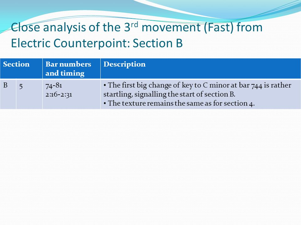 Close analysis of the 3 rd movement (Fast) from Electric Counterpoint: Section B SectionBar numbers and timing Description B574-81 2:16-2:31 The first big change of key to C minor at bar 744 is rather startling, signalling the start of section B.