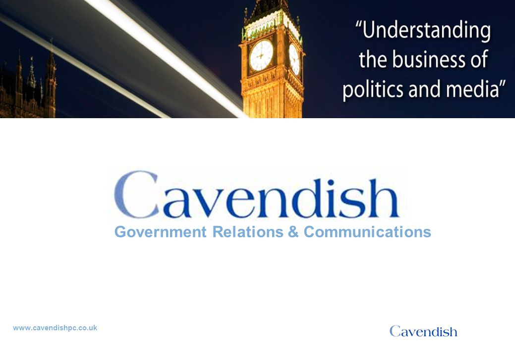'Understanding the business of politics and media' www.cavendishpc.co.uk Government Relations & Communications