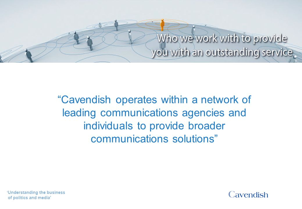'Understanding the business of politics and media' Cavendish's network partners Cavendish operates within a network of leading communications agencies and individuals to provide broader communications solutions