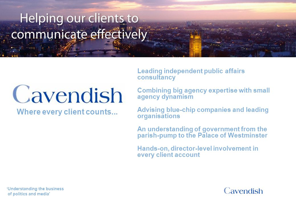 'Understanding the business of politics and media' Tom Bewick (CEO, Creative and Cultural Skills) With their deep understanding of the policy-making process, Cavendish really helped us drive the National Skills Academy for Creative and Cultural Skills campaign forward. Testimonials