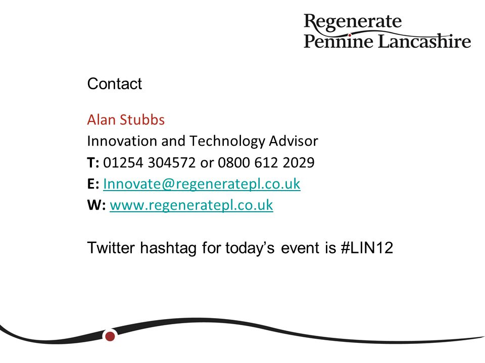 Alan Stubbs Innovation and Technology Advisor T: 01254 304572 or 0800 612 2029 E: Innovate@regeneratepl.co.ukInnovate@regeneratepl.co.uk W: www.regeneratepl.co.uk www.regeneratepl.co.uk Twitter hashtag for today's event is #LIN12 Contact