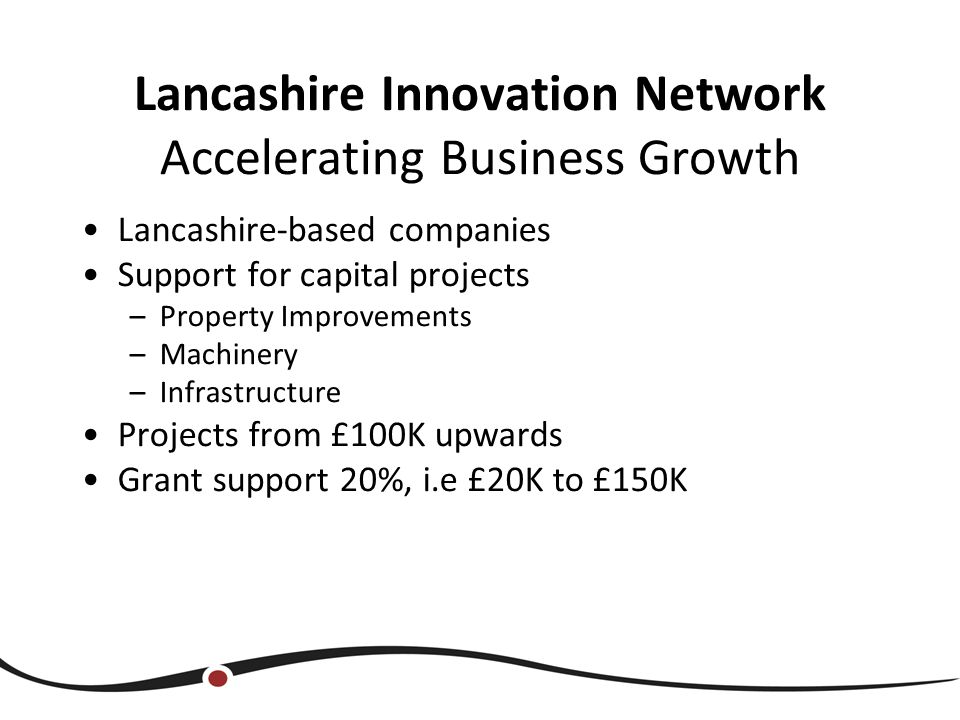 Lancashire Innovation Network Accelerating Business Growth Lancashire-based companies Support for capital projects –Property Improvements –Machinery –Infrastructure Projects from £100K upwards Grant support 20%, i.e £20K to £150K