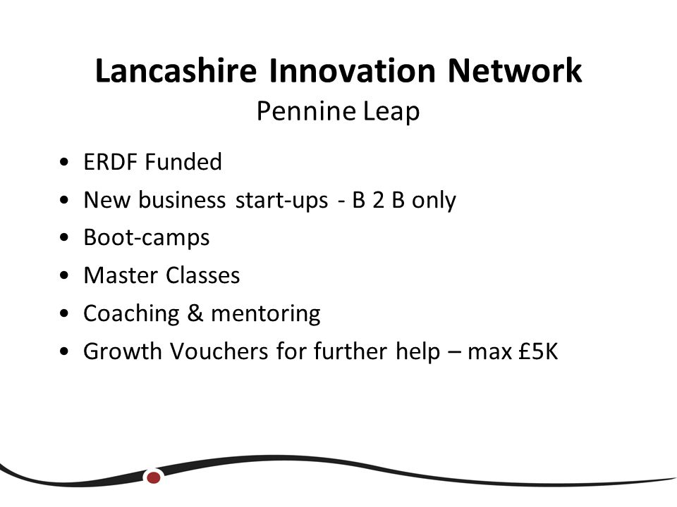 Lancashire Innovation Network Pennine Leap ERDF Funded New business start-ups - B 2 B only Boot-camps Master Classes Coaching & mentoring Growth Vouchers for further help – max £5K