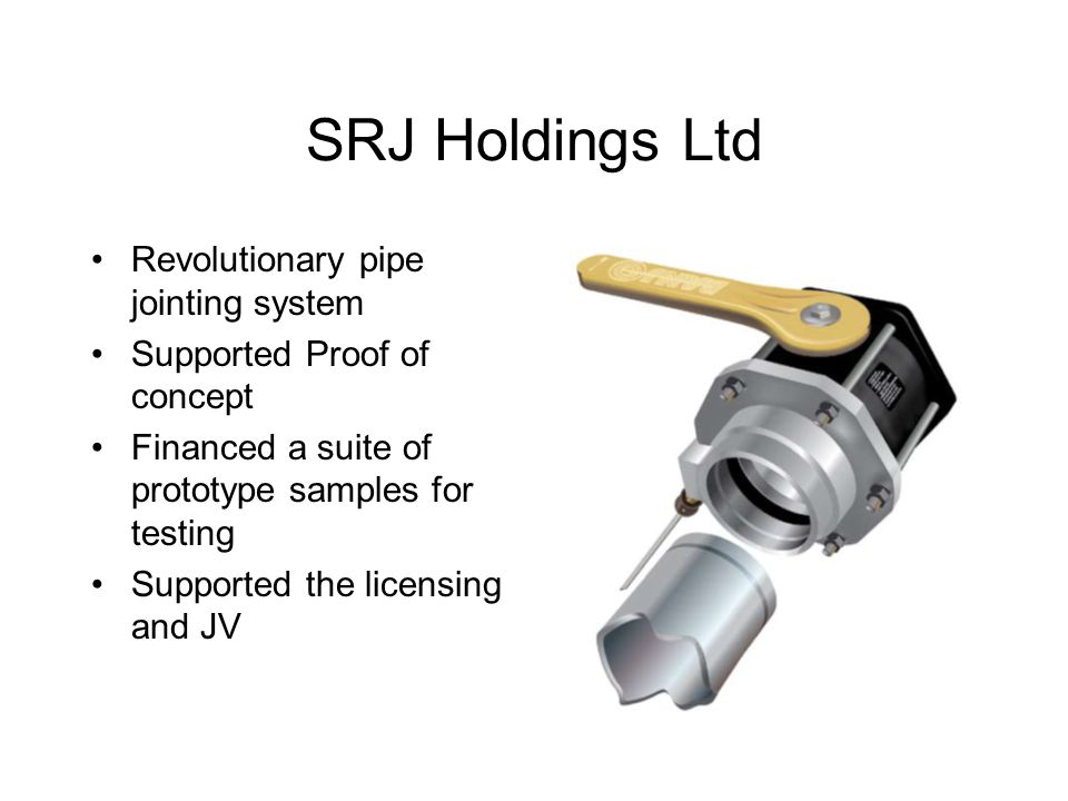 SRJ Holdings Ltd Revolutionary pipe jointing system Supported Proof of concept Financed a suite of prototype samples for testing Supported the licensing and JV