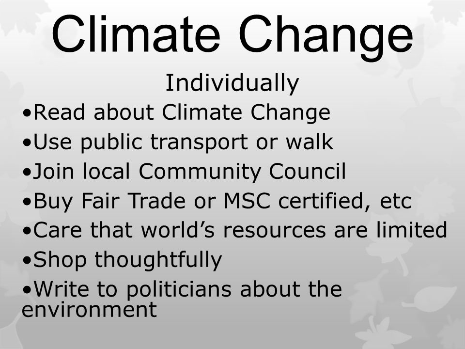 Climate Change Individually Read about Climate Change Use public transport or walk Join local Community Council Buy Fair Trade or MSC certified, etc Care that world's resources are limited Shop thoughtfully Write to politicians about the environment