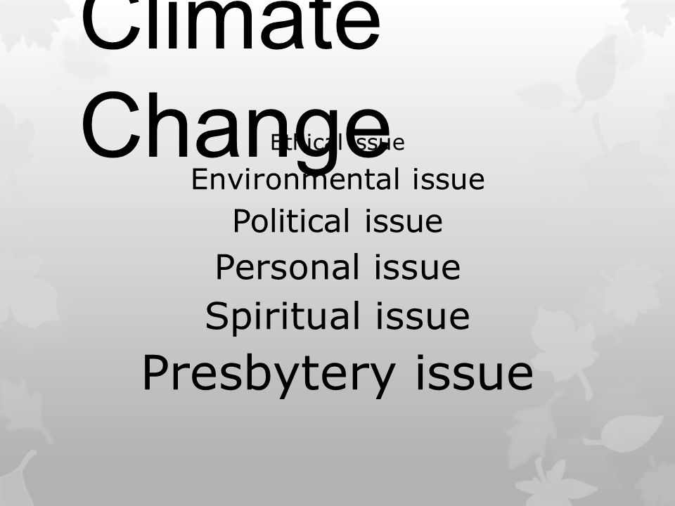 Climate Change Ethical issue Environmental issue Political issue Personal issue Spiritual issue Presbytery issue