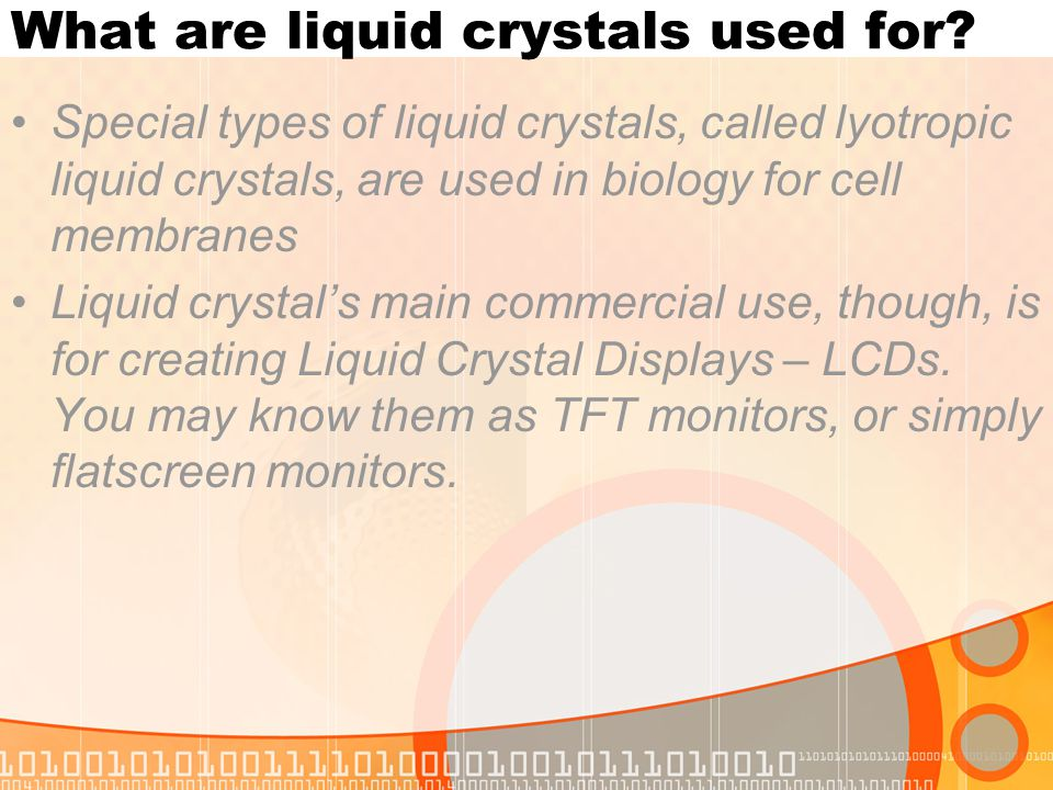 What are liquid crystals used for? Special types of liquid crystals, called lyotropic liquid crystals, are used in biology for cell membranes Liquid c