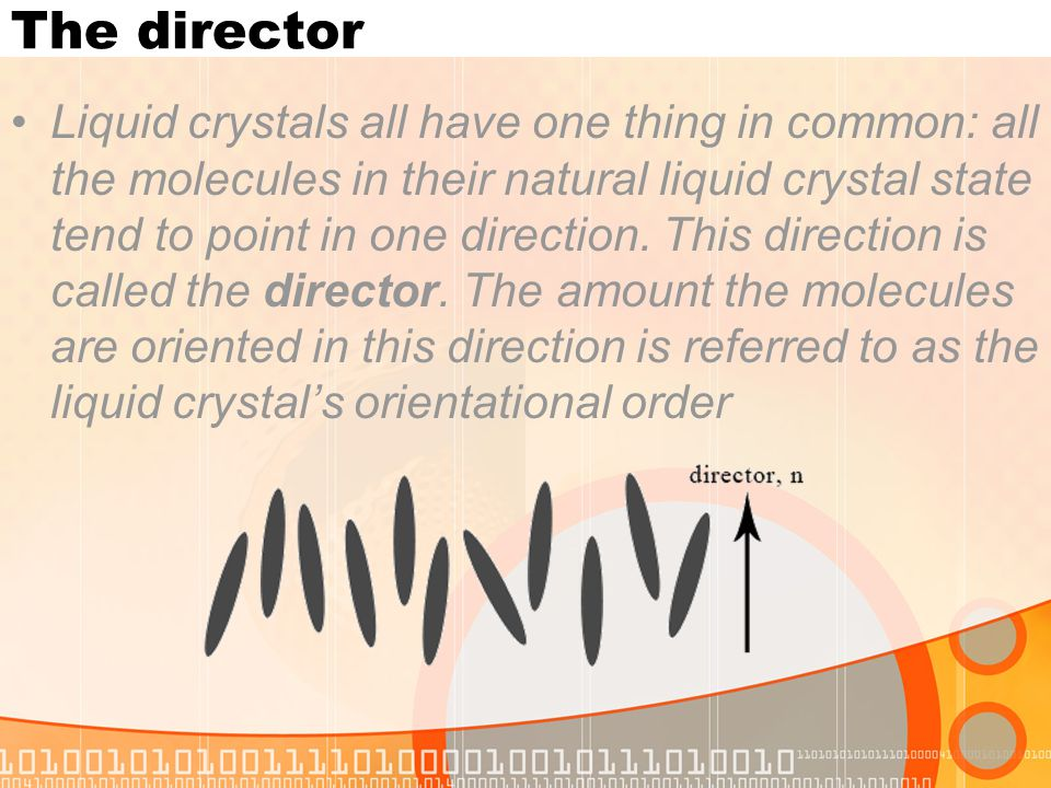 The director Liquid crystals all have one thing in common: all the molecules in their natural liquid crystal state tend to point in one direction. Thi