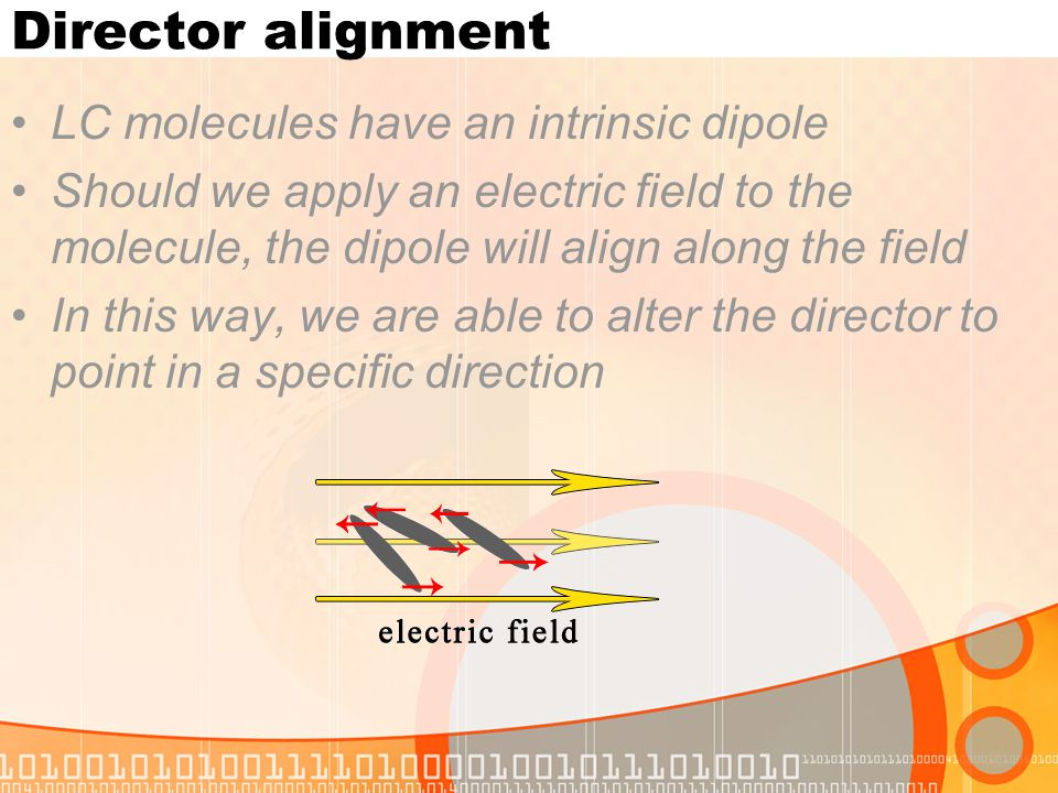 Director alignment LC molecules have an intrinsic dipole Should we apply an electric field to the molecule, the dipole will align along the field In t