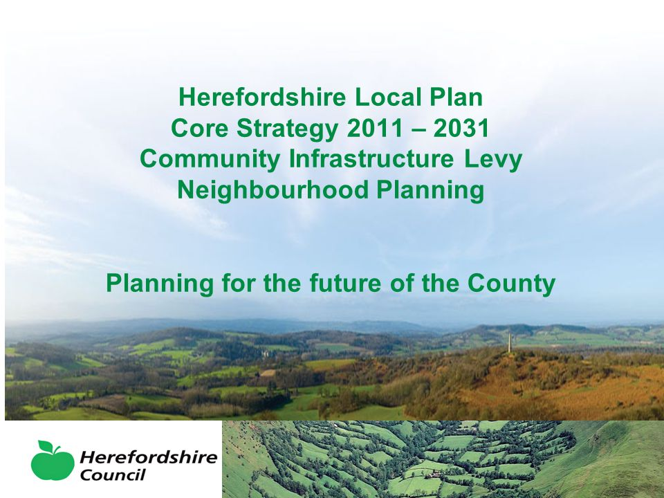 Developing the Plan Unitary Development Plan 2007 policies Saved – policies still in use but are becoming out of date Herefordshire Local Plan Core Strategy 2011 - 2031 – needed to take the main decisions on areas for growth and infrastructure Consultations that have already taken place: –2007 – Issues and Options –2008 – Developing Options –2010 – Place Shaping Paper and Preferred Options –2011 - Revised Preferred Options