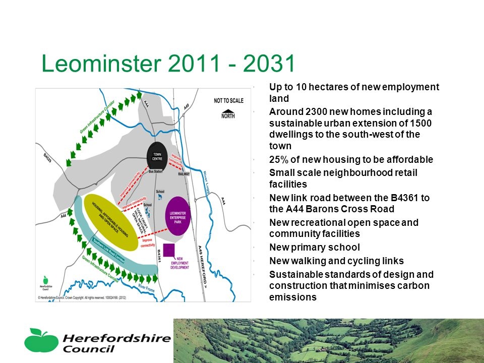 Leominster 2011 - 2031 Up to 10 hectares of new employment land Around 2300 new homes including a sustainable urban extension of 1500 dwellings to the south-west of the town 25% of new housing to be affordable Small scale neighbourhood retail facilities New link road between the B4361 to the A44 Barons Cross Road New recreational open space and community facilities New primary school New walking and cycling links Sustainable standards of design and construction that minimises carbon emissions