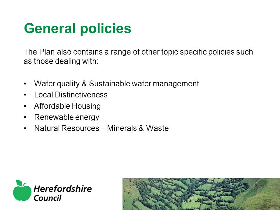 General policies The Plan also contains a range of other topic specific policies such as those dealing with: Water quality & Sustainable water management Local Distinctiveness Affordable Housing Renewable energy Natural Resources – Minerals & Waste