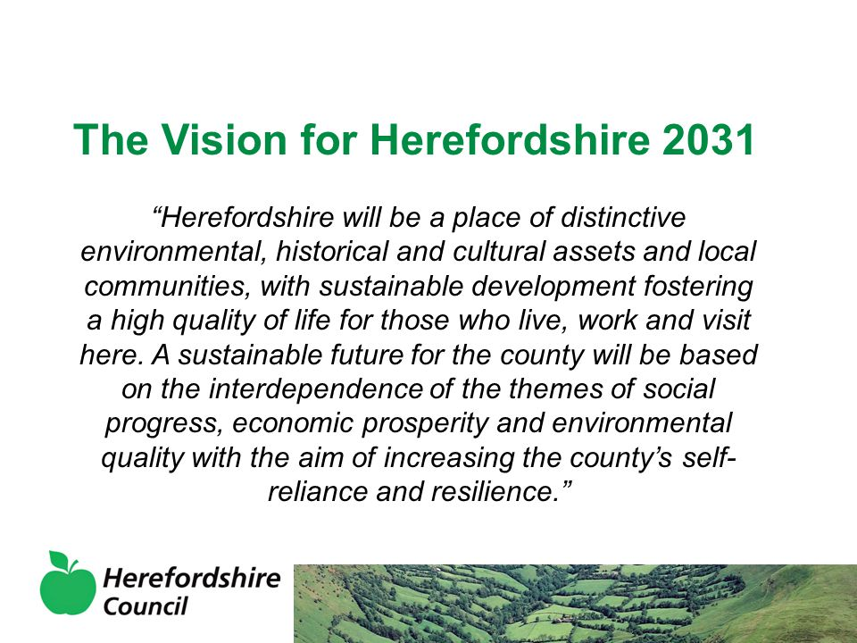 The Vision for Herefordshire 2031 Herefordshire will be a place of distinctive environmental, historical and cultural assets and local communities, with sustainable development fostering a high quality of life for those who live, work and visit here.