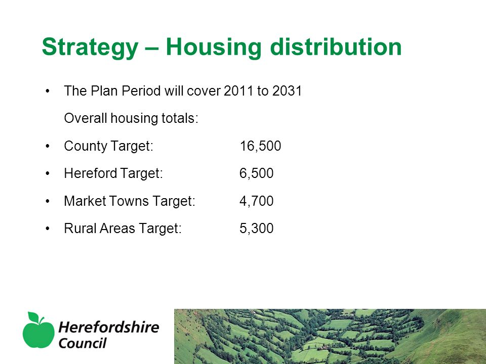 Strategy - Hereford Hereford remains principal focus for development – 6,500 dwellings Annual average housing build rate proposed of 325 Emergence of Rotherwas as an Enterprise Zone (outside of Local Plan process), new employment land as part of Urban Extensions Package of transport measures for Hereford to include sustainable measures and relief road on western alignment