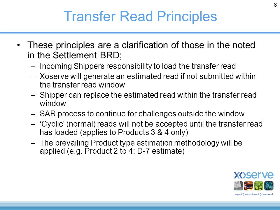 8 Transfer Read Principles These principles are a clarification of those in the noted in the Settlement BRD; –Incoming Shippers responsibility to load the transfer read –Xoserve will generate an estimated read if not submitted within the transfer read window –Shipper can replace the estimated read within the transfer read window –SAR process to continue for challenges outside the window –'Cyclic' (normal) reads will not be accepted until the transfer read has loaded (applies to Products 3 & 4 only) –The prevailing Product type estimation methodology will be applied (e.g.