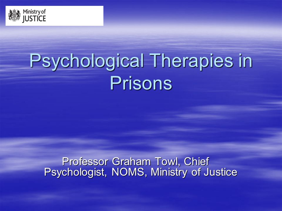 Psychological Therapies in Prisons Professor Graham Towl, Chief Psychologist, NOMS, Ministry of Justice
