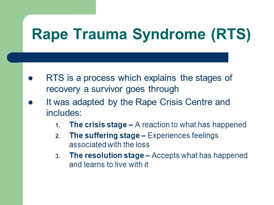 Rape Trauma Syndrome (RTS) RTS is a process which explains the stages of recovery a survivor goes through It was adapted by the Rape Crisis Centre and includes: 1.