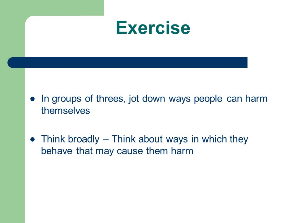 Exercise In groups of threes, jot down ways people can harm themselves Think broadly – Think about ways in which they behave that may cause them harm