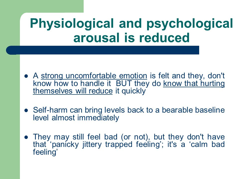 Physiological and psychological arousal is reduced A strong uncomfortable emotion is felt and they, don t know how to handle it BUT they do know that hurting themselves will reduce it quickly Self-harm can bring levels back to a bearable baseline level almost immediately They may still feel bad (or not), but they don t have that 'panicky jittery trapped feeling'; it s a 'calm bad feeling'
