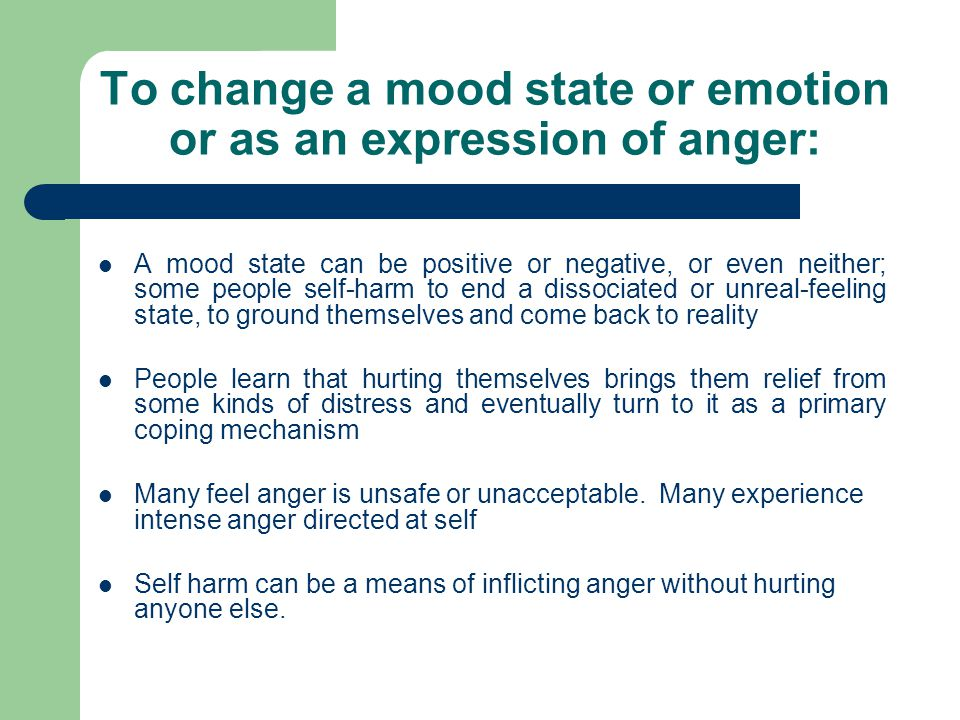 To change a mood state or emotion or as an expression of anger: A mood state can be positive or negative, or even neither; some people self-harm to end a dissociated or unreal-feeling state, to ground themselves and come back to reality People learn that hurting themselves brings them relief from some kinds of distress and eventually turn to it as a primary coping mechanism Many feel anger is unsafe or unacceptable.