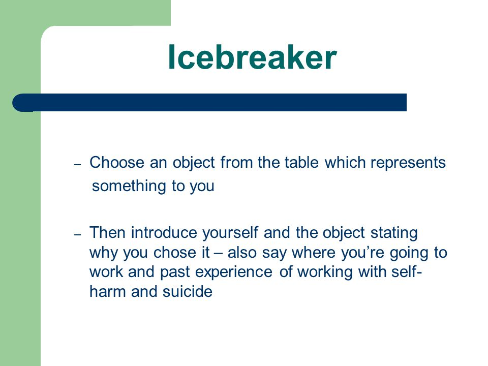 Icebreaker – Choose an object from the table which represents something to you – Then introduce yourself and the object stating why you chose it – also say where you're going to work and past experience of working with self- harm and suicide