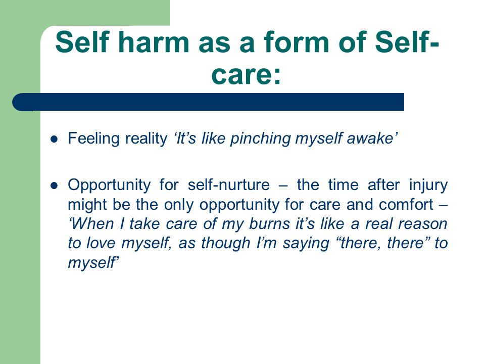 Self harm as a form of Self- care: Feeling reality 'It's like pinching myself awake' Opportunity for self-nurture – the time after injury might be the only opportunity for care and comfort – 'When I take care of my burns it's like a real reason to love myself, as though I'm saying there, there to myself'