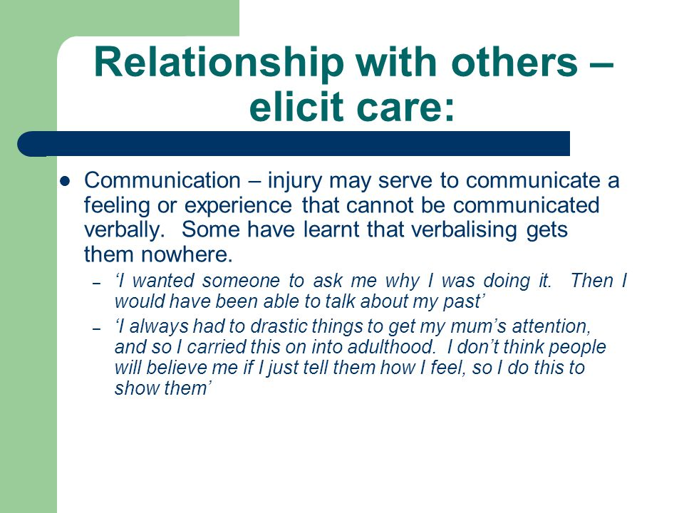 Relationship with others – elicit care: Communication – injury may serve to communicate a feeling or experience that cannot be communicated verbally.