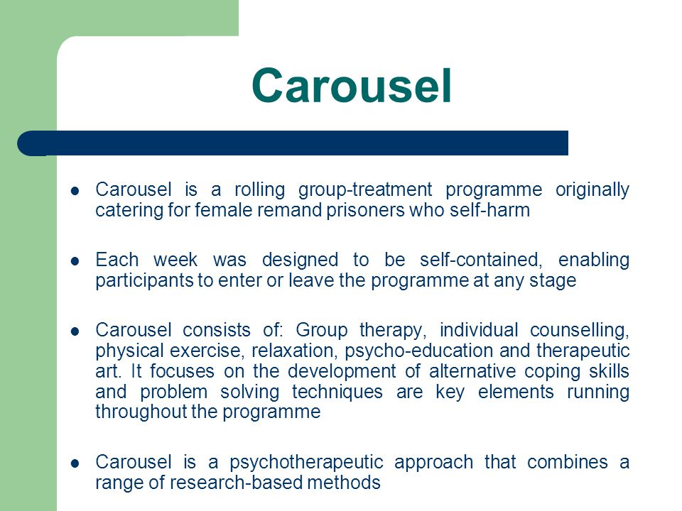 Carousel Carousel is a rolling group-treatment programme originally catering for female remand prisoners who self-harm Each week was designed to be self-contained, enabling participants to enter or leave the programme at any stage Carousel consists of: Group therapy, individual counselling, physical exercise, relaxation, psycho-education and therapeutic art.