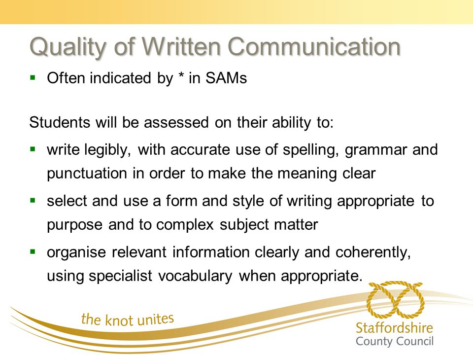 Quality of Written Communication   Often indicated by * in SAMs Students will be assessed on their ability to:   write legibly, with accurate use of spelling, grammar and punctuation in order to make the meaning clear   select and use a form and style of writing appropriate to purpose and to complex subject matter   organise relevant information clearly and coherently, using specialist vocabulary when appropriate.
