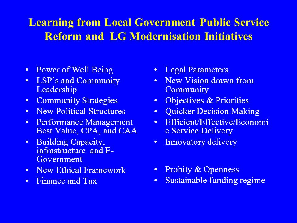 Learning from Local Government Public Service Reform and LG Modernisation Initiatives Power of Well Being LSP's and Community Leadership Community Strategies New Political Structures Performance Management Best Value, CPA, and CAA Building Capacity, infrastructure and E- Government New Ethical Framework Finance and Tax Legal Parameters New Vision drawn from Community Objectives & Priorities Quicker Decision Making Efficient/Effective/Economi c Service Delivery Innovatory delivery Probity & Openness Sustainable funding regime