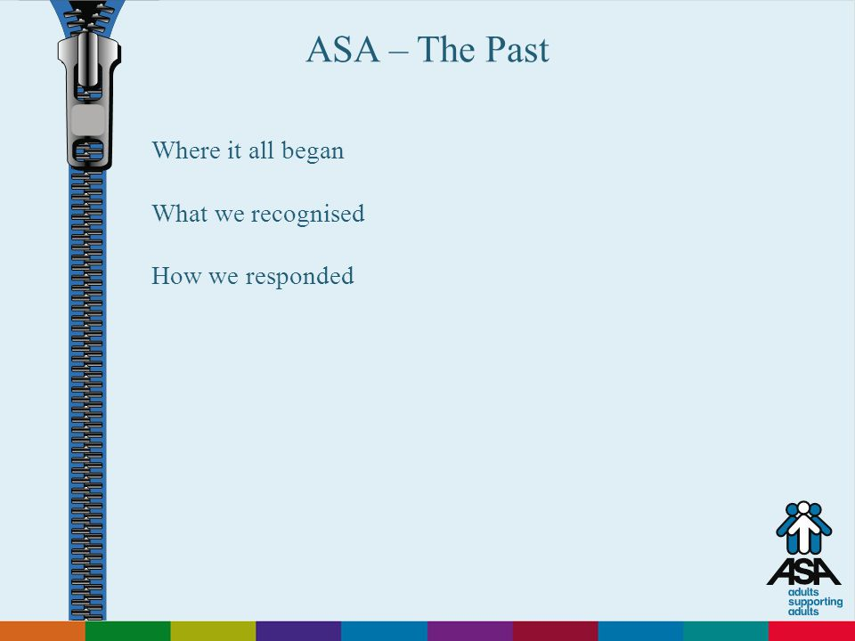 Adults Supporting Adults ASA – The Past Where it all began What we recognised How we responded
