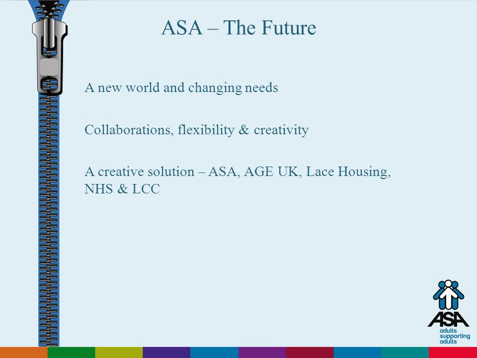 Adults Supporting Adults ASA – The Future A new world and changing needs Collaborations, flexibility & creativity A creative solution – ASA, AGE UK, Lace Housing, NHS & LCC