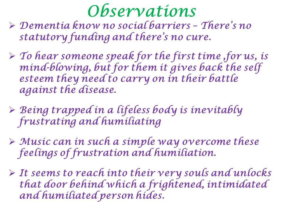 Observations  Dementia know no social barriers – There's no statutory funding and there's no cure.