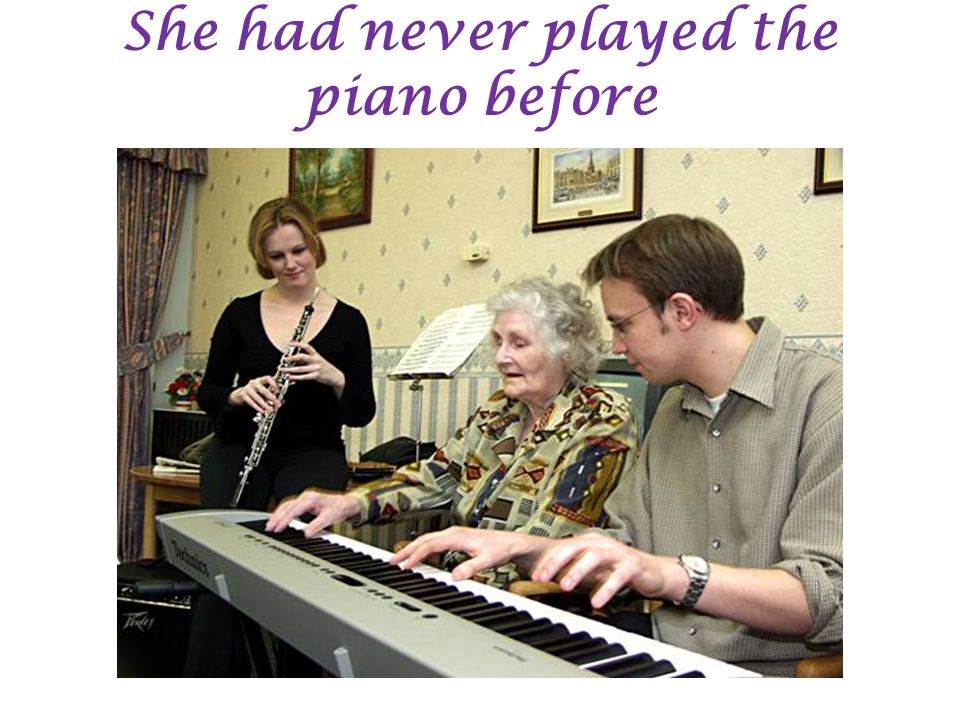 She had never played the piano before